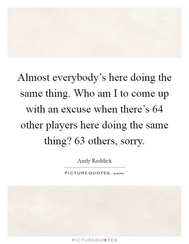Almost everybody's here doing the same thing. Who am I to come up with an excuse when there's 64 other players here doing the same thing? 63 others, sorry Picture Quote #1