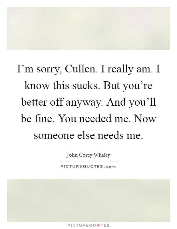 I'm sorry, Cullen. I really am. I know this sucks. But you're better off anyway. And you'll be fine. You needed me. Now someone else needs me Picture Quote #1