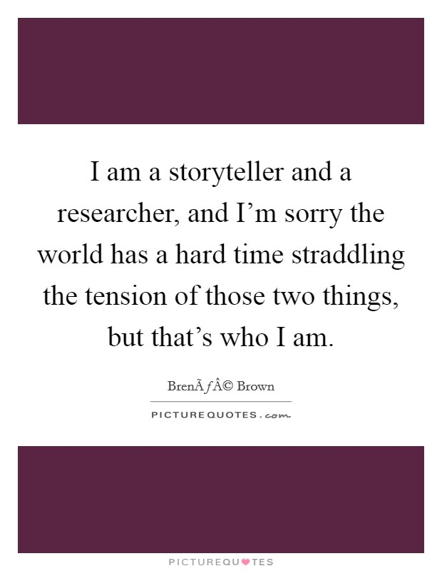 I am a storyteller and a researcher, and I'm sorry the world has a hard time straddling the tension of those two things, but that's who I am Picture Quote #1
