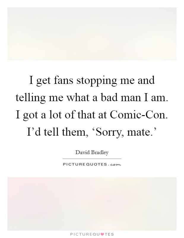 I get fans stopping me and telling me what a bad man I am. I got a lot of that at Comic-Con. I'd tell them, 'Sorry, mate.' Picture Quote #1