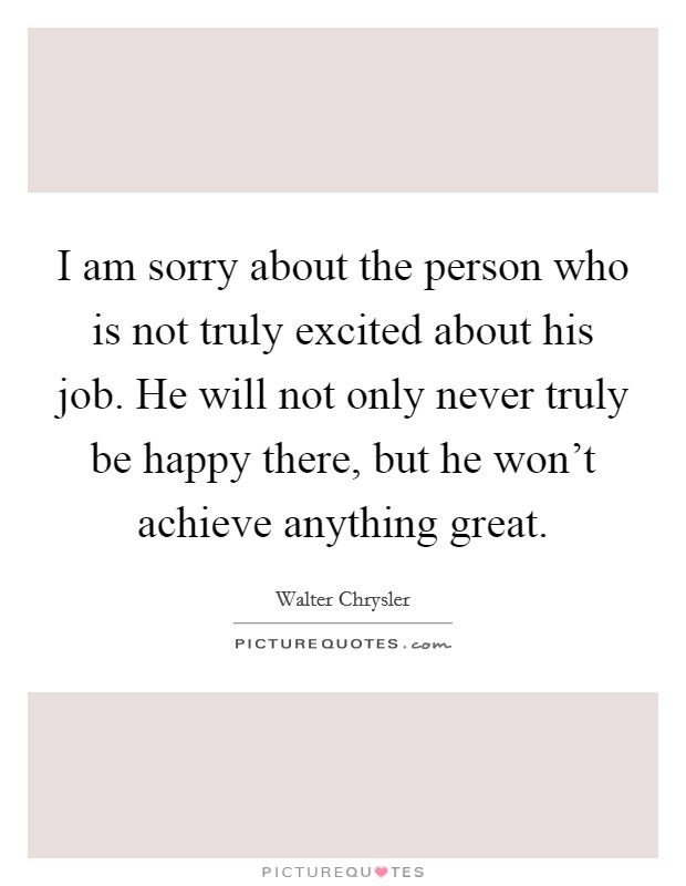 I am sorry about the person who is not truly excited about his job. He will not only never truly be happy there, but he won't achieve anything great Picture Quote #1