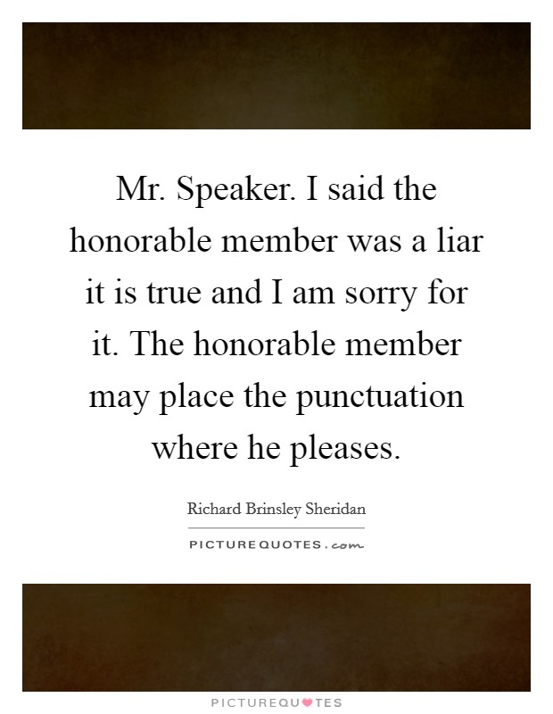 Mr. Speaker. I said the honorable member was a liar it is true and I am sorry for it. The honorable member may place the punctuation where he pleases Picture Quote #1