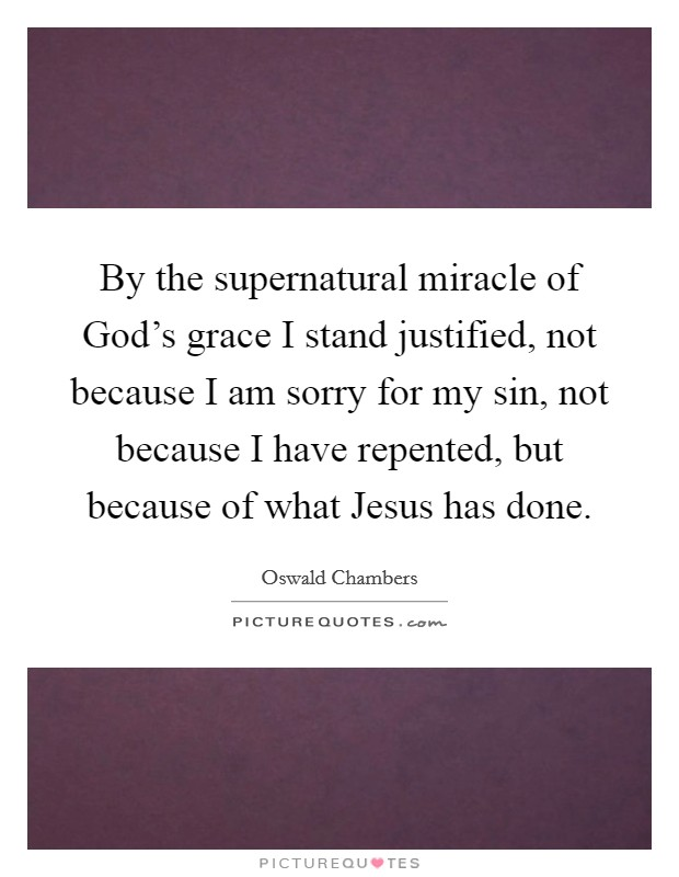 By the supernatural miracle of God's grace I stand justified, not because I am sorry for my sin, not because I have repented, but because of what Jesus has done Picture Quote #1
