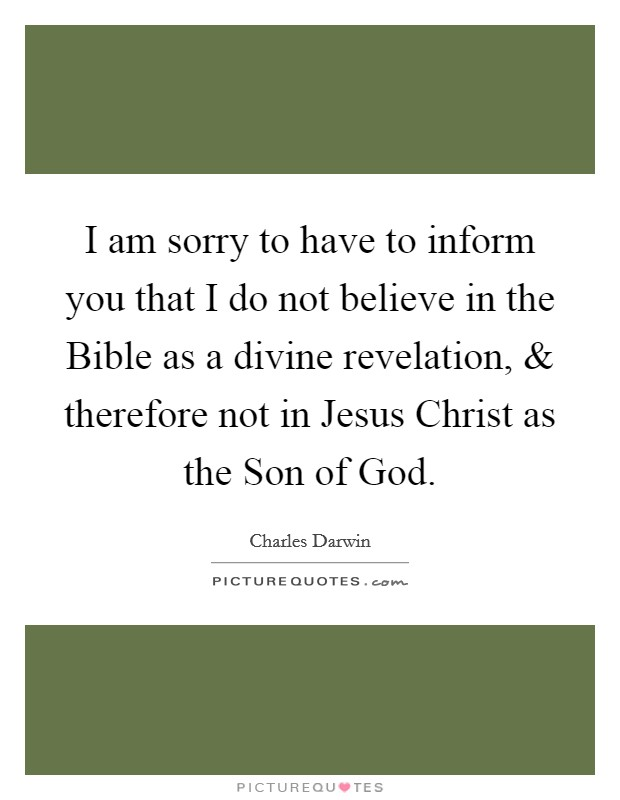 I am sorry to have to inform you that I do not believe in the Bible as a divine revelation, and therefore not in Jesus Christ as the Son of God Picture Quote #1