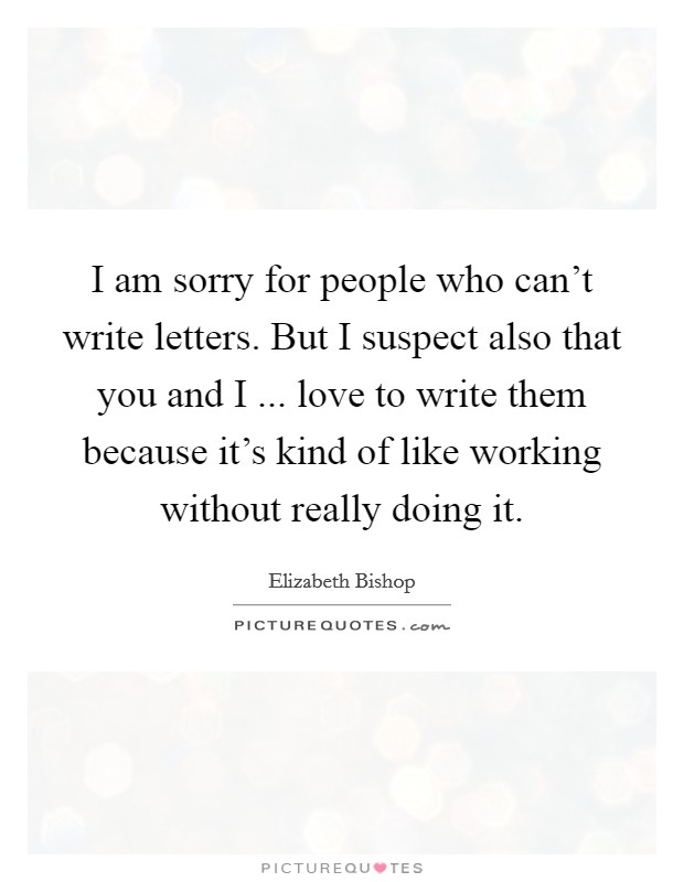 I am sorry for people who can't write letters. But I suspect also that you and I ... love to write them because it's kind of like working without really doing it Picture Quote #1