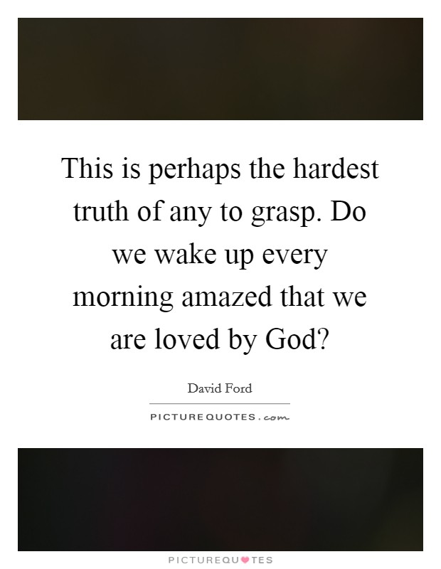 This is perhaps the hardest truth of any to grasp. Do we wake up every morning amazed that we are loved by God? Picture Quote #1
