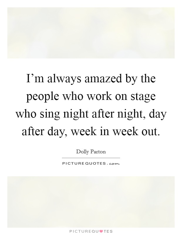 I'm always amazed by the people who work on stage who sing night after night, day after day, week in week out Picture Quote #1