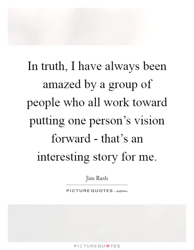 In truth, I have always been amazed by a group of people who all work toward putting one person's vision forward - that's an interesting story for me Picture Quote #1