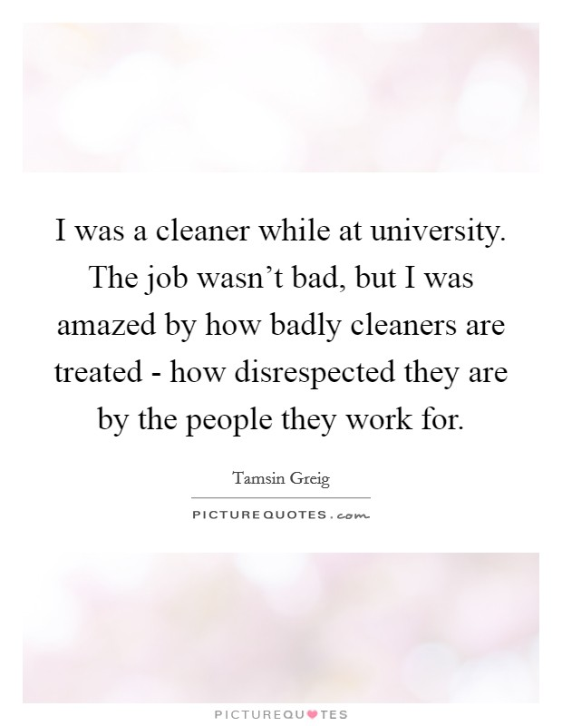 I was a cleaner while at university. The job wasn't bad, but I was amazed by how badly cleaners are treated - how disrespected they are by the people they work for Picture Quote #1