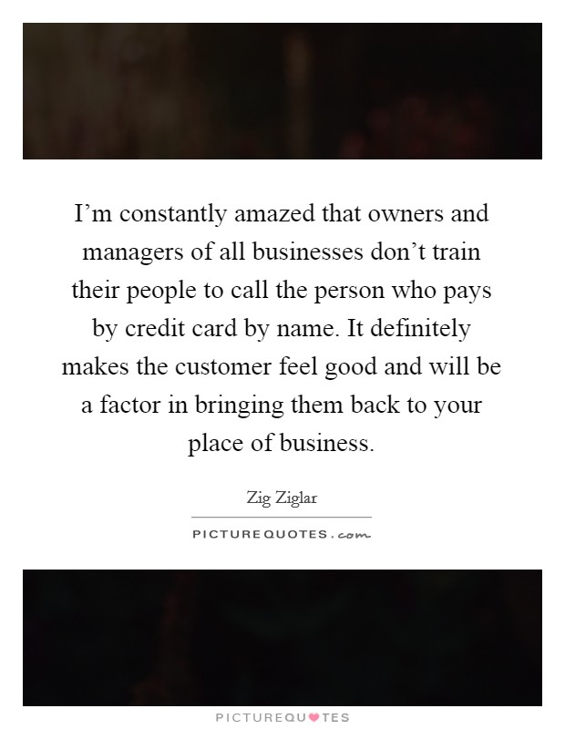 I'm constantly amazed that owners and managers of all businesses don't train their people to call the person who pays by credit card by name. It definitely makes the customer feel good and will be a factor in bringing them back to your place of business Picture Quote #1