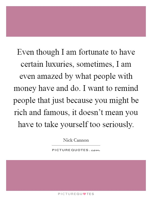 Even though I am fortunate to have certain luxuries, sometimes, I am even amazed by what people with money have and do. I want to remind people that just because you might be rich and famous, it doesn't mean you have to take yourself too seriously Picture Quote #1