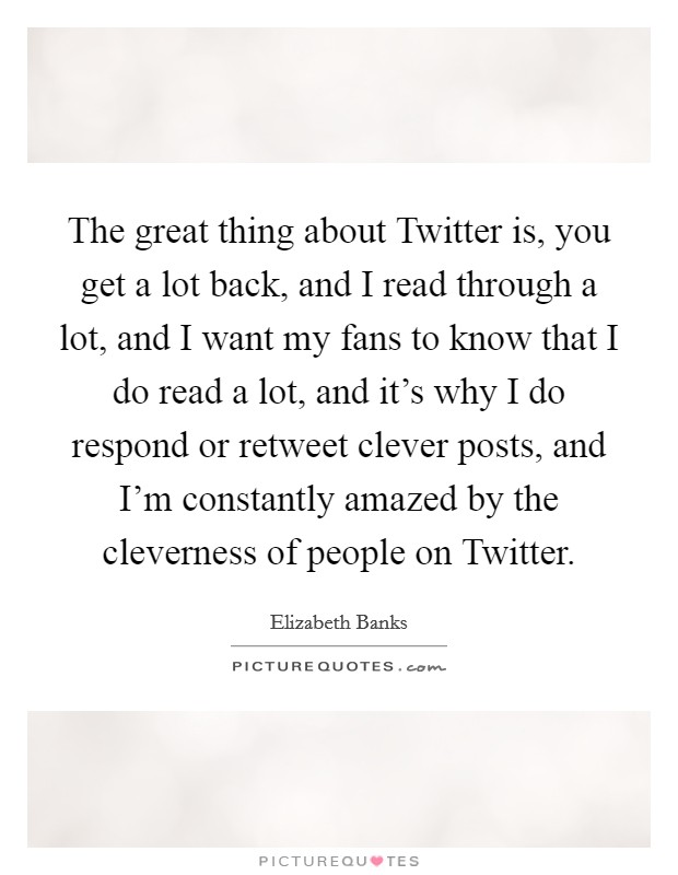 The great thing about Twitter is, you get a lot back, and I read through a lot, and I want my fans to know that I do read a lot, and it's why I do respond or retweet clever posts, and I'm constantly amazed by the cleverness of people on Twitter Picture Quote #1