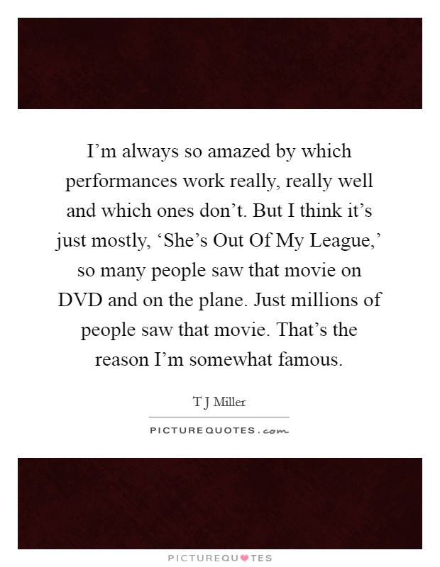 I'm always so amazed by which performances work really, really well and which ones don't. But I think it's just mostly, 'She's Out Of My League,' so many people saw that movie on DVD and on the plane. Just millions of people saw that movie. That's the reason I'm somewhat famous Picture Quote #1