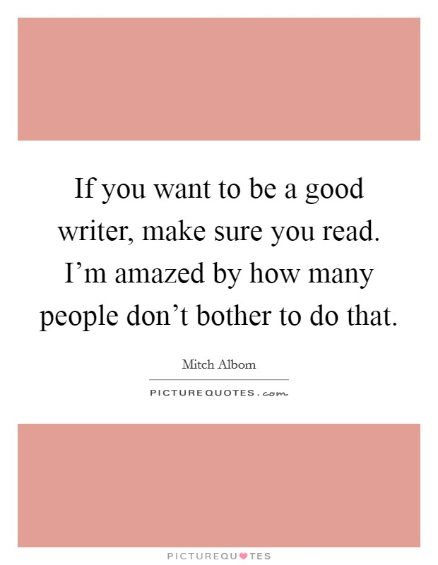 If you want to be a good writer, make sure you read. I'm amazed by how many people don't bother to do that Picture Quote #1