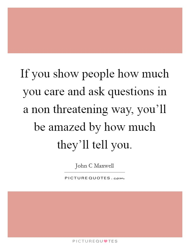 If you show people how much you care and ask questions in a non threatening way, you'll be amazed by how much they'll tell you Picture Quote #1