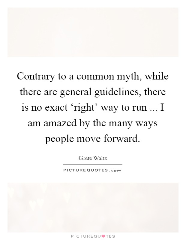 Contrary to a common myth, while there are general guidelines, there is no exact 'right' way to run ... I am amazed by the many ways people move forward Picture Quote #1