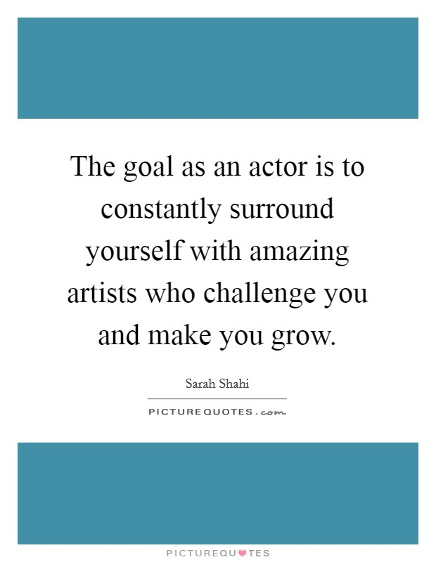 The goal as an actor is to constantly surround yourself with amazing artists who challenge you and make you grow Picture Quote #1