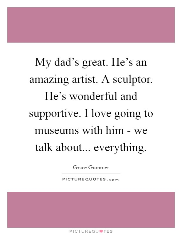 My dad's great. He's an amazing artist. A sculptor. He's wonderful and supportive. I love going to museums with him - we talk about... everything Picture Quote #1