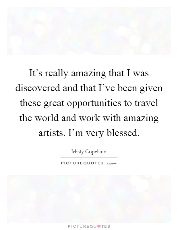 It's really amazing that I was discovered and that I've been given these great opportunities to travel the world and work with amazing artists. I'm very blessed Picture Quote #1