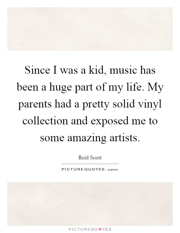 Since I was a kid, music has been a huge part of my life. My parents had a pretty solid vinyl collection and exposed me to some amazing artists Picture Quote #1
