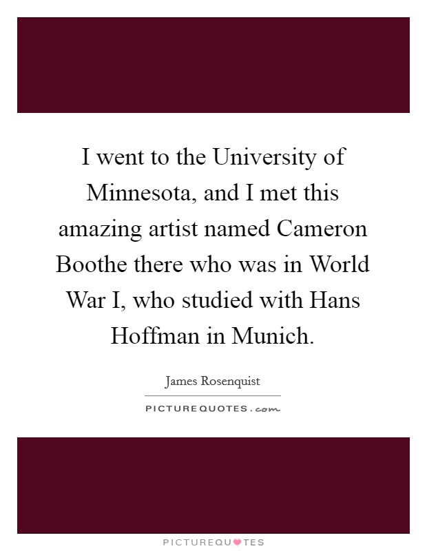 I went to the University of Minnesota, and I met this amazing artist named Cameron Boothe there who was in World War I, who studied with Hans Hoffman in Munich Picture Quote #1