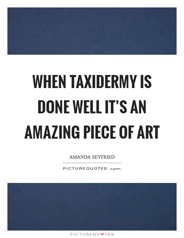 When taxidermy is done well it's an amazing piece of art Picture Quote #1