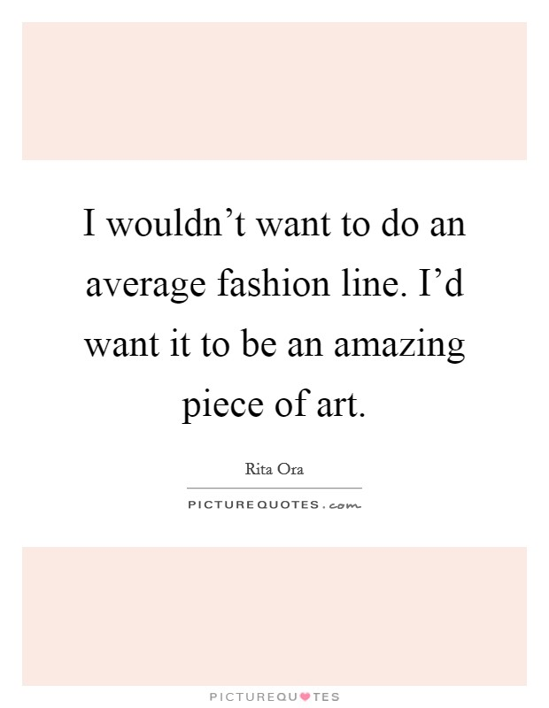 I wouldn't want to do an average fashion line. I'd want it to be an amazing piece of art Picture Quote #1