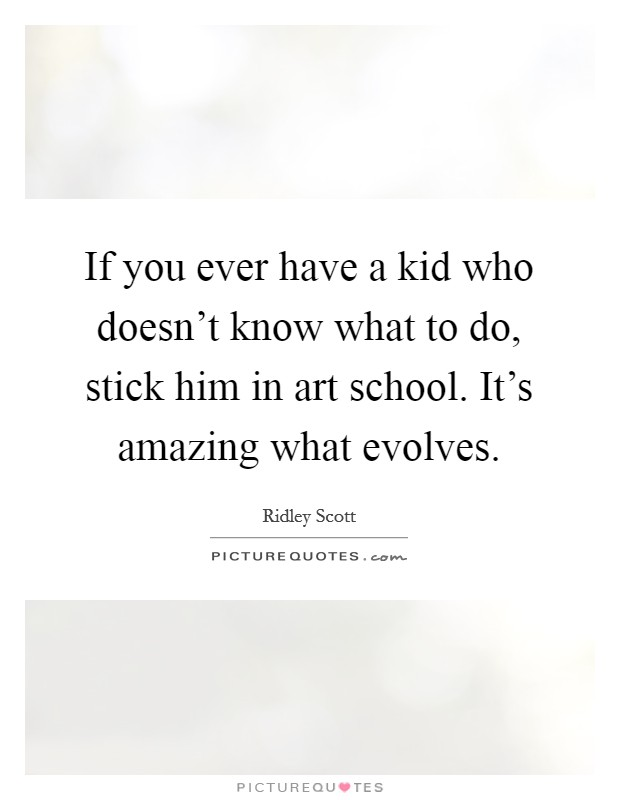 If you ever have a kid who doesn't know what to do, stick him in art school. It's amazing what evolves Picture Quote #1