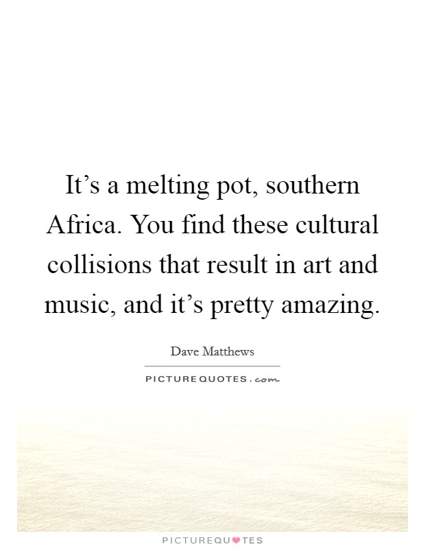 It's a melting pot, southern Africa. You find these cultural collisions that result in art and music, and it's pretty amazing Picture Quote #1