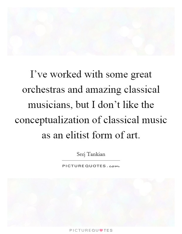 I've worked with some great orchestras and amazing classical musicians, but I don't like the conceptualization of classical music as an elitist form of art Picture Quote #1