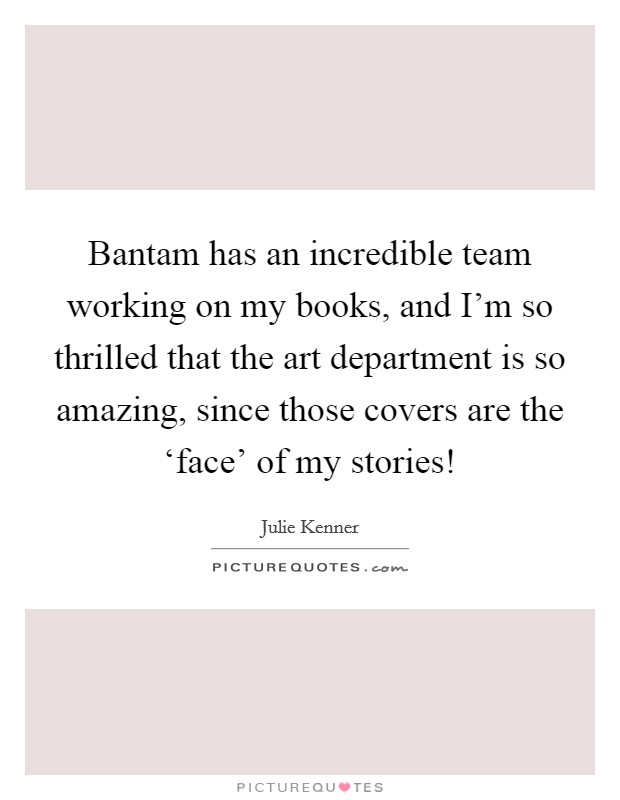 Bantam has an incredible team working on my books, and I'm so thrilled that the art department is so amazing, since those covers are the 'face' of my stories! Picture Quote #1