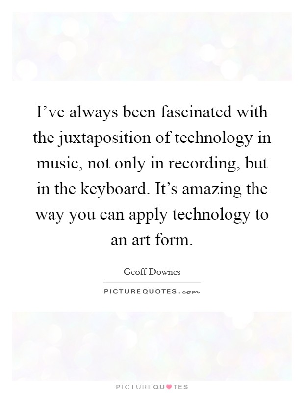 I've always been fascinated with the juxtaposition of technology in music, not only in recording, but in the keyboard. It's amazing the way you can apply technology to an art form Picture Quote #1