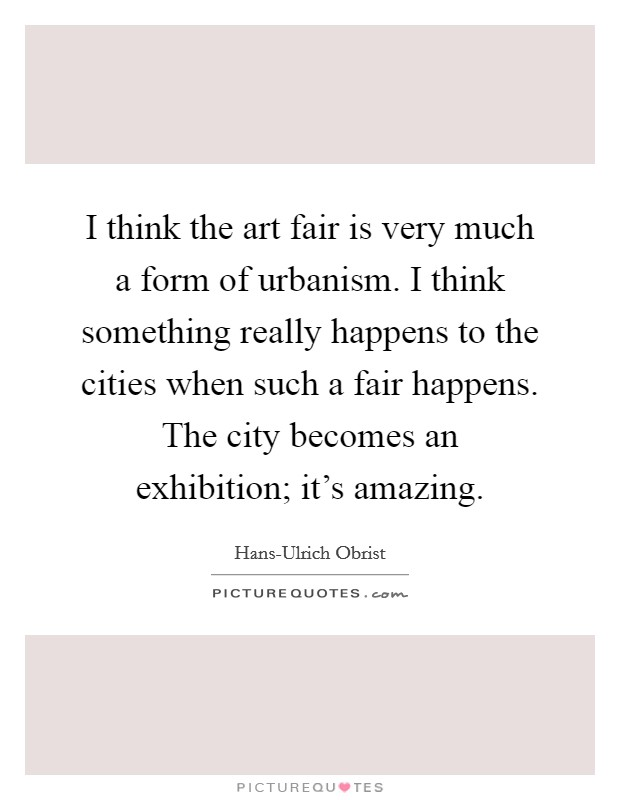 I think the art fair is very much a form of urbanism. I think something really happens to the cities when such a fair happens. The city becomes an exhibition; it's amazing Picture Quote #1