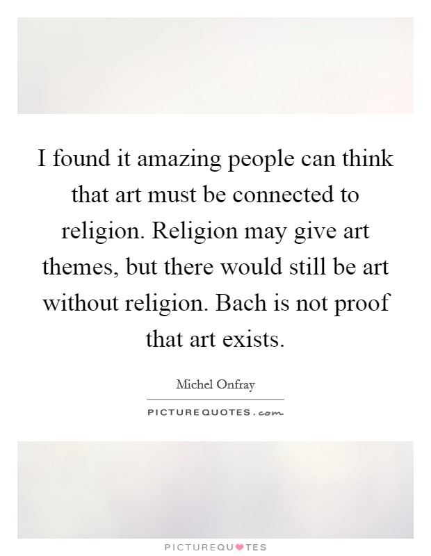 I found it amazing people can think that art must be connected to religion. Religion may give art themes, but there would still be art without religion. Bach is not proof that art exists Picture Quote #1