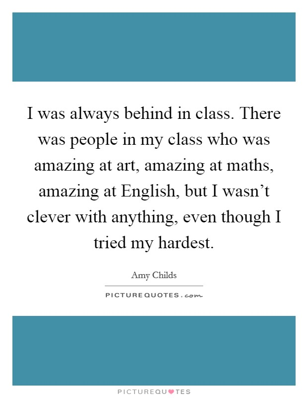 I was always behind in class. There was people in my class who was amazing at art, amazing at maths, amazing at English, but I wasn't clever with anything, even though I tried my hardest Picture Quote #1