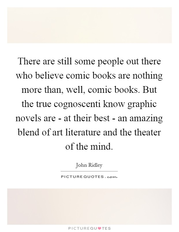 There are still some people out there who believe comic books are nothing more than, well, comic books. But the true cognoscenti know graphic novels are - at their best - an amazing blend of art literature and the theater of the mind Picture Quote #1