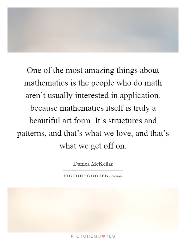 One of the most amazing things about mathematics is the people who do math aren't usually interested in application, because mathematics itself is truly a beautiful art form. It's structures and patterns, and that's what we love, and that's what we get off on Picture Quote #1