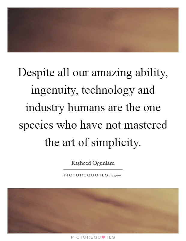 Despite all our amazing ability, ingenuity, technology and industry humans are the one species who have not mastered the art of simplicity Picture Quote #1