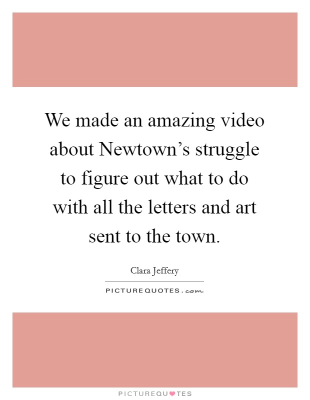 We made an amazing video about Newtown's struggle to figure out what to do with all the letters and art sent to the town Picture Quote #1