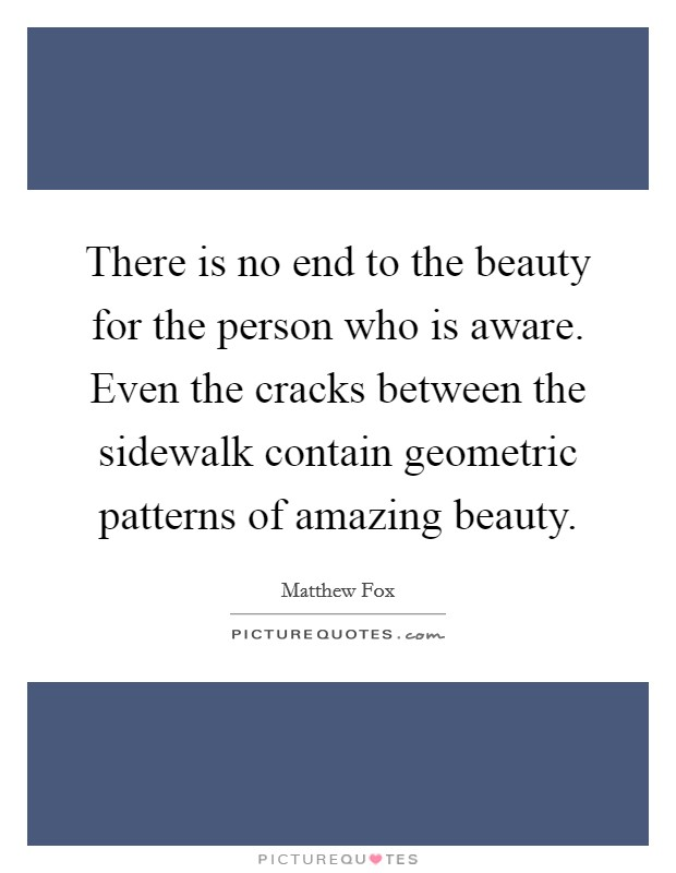 There is no end to the beauty for the person who is aware. Even the cracks between the sidewalk contain geometric patterns of amazing beauty Picture Quote #1