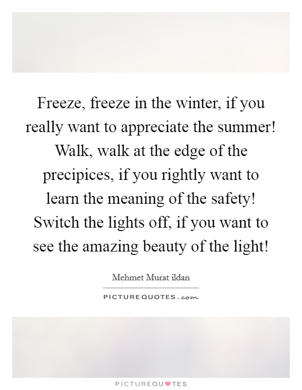 Freeze, freeze in the winter, if you really want to appreciate the summer! Walk, walk at the edge of the precipices, if you rightly want to learn the meaning of the safety! Switch the lights off, if you want to see the amazing beauty of the light! Picture Quote #1