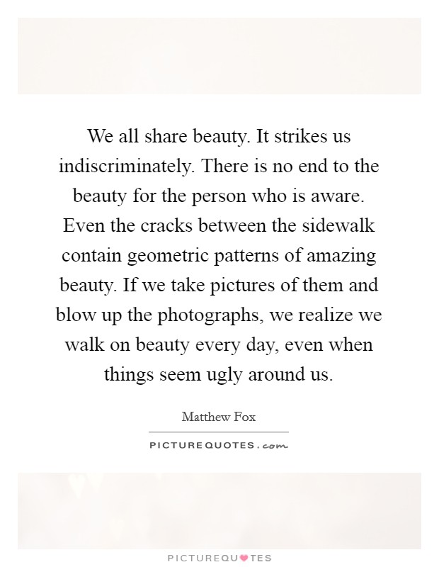 We all share beauty. It strikes us indiscriminately. There is no end to the beauty for the person who is aware. Even the cracks between the sidewalk contain geometric patterns of amazing beauty. If we take pictures of them and blow up the photographs, we realize we walk on beauty every day, even when things seem ugly around us Picture Quote #1