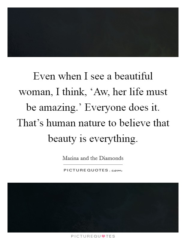 Even when I see a beautiful woman, I think, 'Aw, her life must be amazing.' Everyone does it. That's human nature to believe that beauty is everything Picture Quote #1