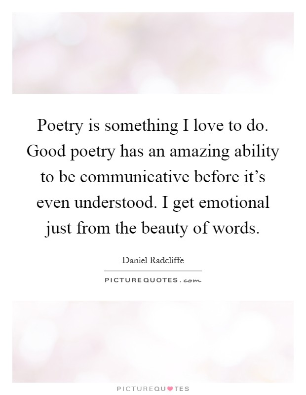 Poetry is something I love to do. Good poetry has an amazing ability to be communicative before it's even understood. I get emotional just from the beauty of words Picture Quote #1