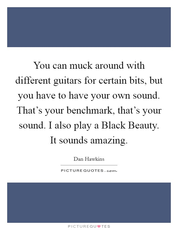 You can muck around with different guitars for certain bits, but you have to have your own sound. That's your benchmark, that's your sound. I also play a Black Beauty. It sounds amazing Picture Quote #1
