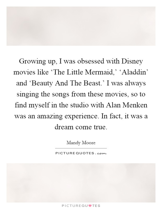 Growing up, I was obsessed with Disney movies like 'The Little Mermaid,' 'Aladdin' and 'Beauty And The Beast.' I was always singing the songs from these movies, so to find myself in the studio with Alan Menken was an amazing experience. In fact, it was a dream come true Picture Quote #1