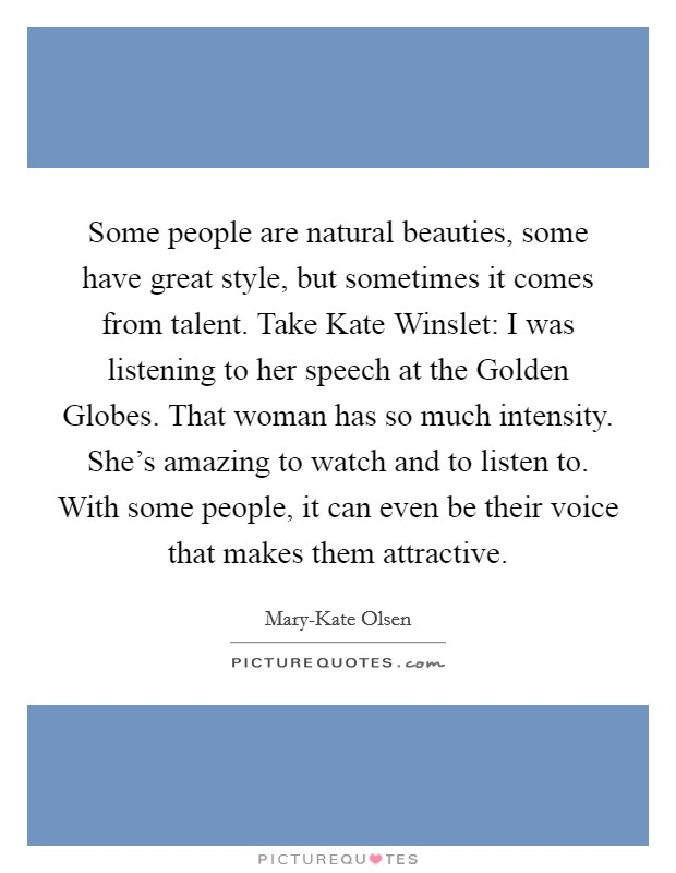 Some people are natural beauties, some have great style, but sometimes it comes from talent. Take Kate Winslet: I was listening to her speech at the Golden Globes. That woman has so much intensity. She's amazing to watch and to listen to. With some people, it can even be their voice that makes them attractive Picture Quote #1