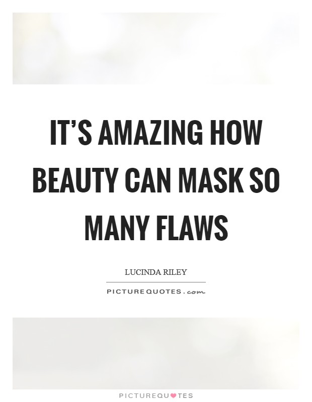 It's amazing how beauty can mask so many flaws Picture Quote #1