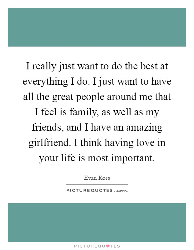 I really just want to do the best at everything I do. I just want to have all the great people around me that I feel is family, as well as my friends, and I have an amazing girlfriend. I think having love in your life is most important. Picture Quote #1