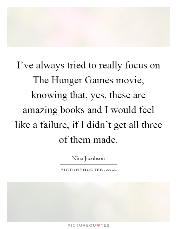 I've always tried to really focus on The Hunger Games movie, knowing that, yes, these are amazing books and I would feel like a failure, if I didn't get all three of them made Picture Quote #1